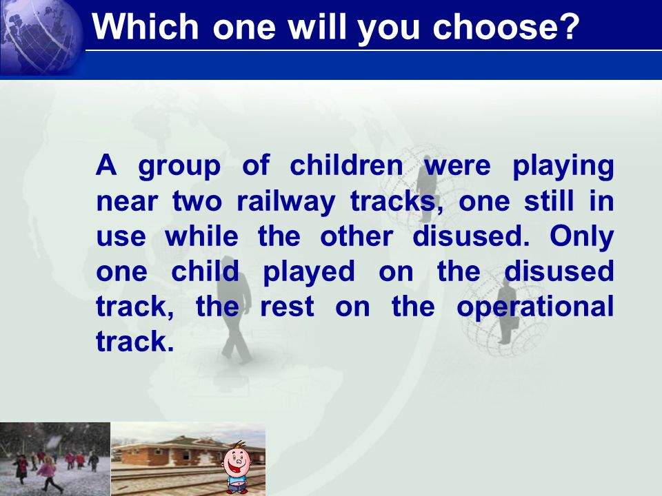 Which one will you choose? A group of children were playing near two railway tracks, one still in use while the other disused. Only one child played o