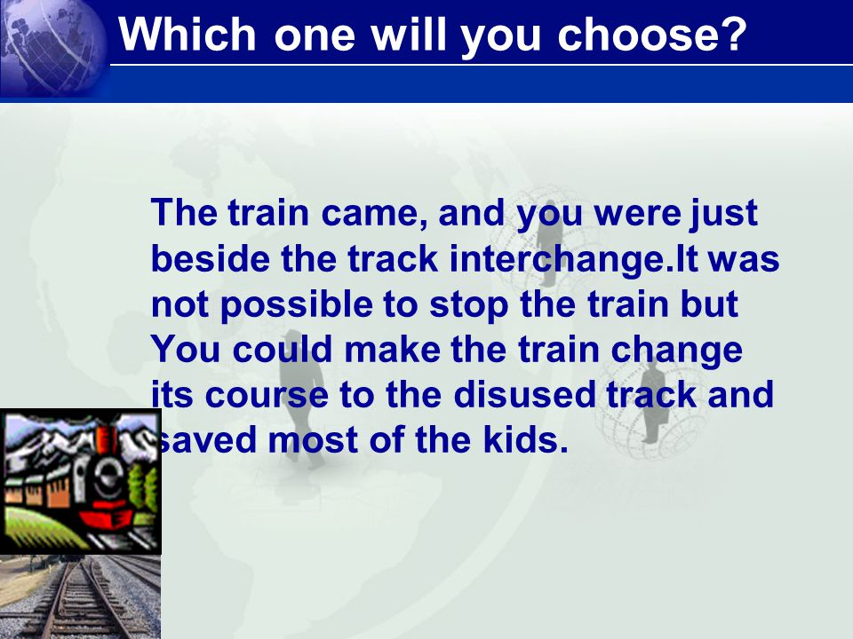 Which one will you choose? The train came, and you were just beside the track interchange.It was not possible to stop the train but You could make the
