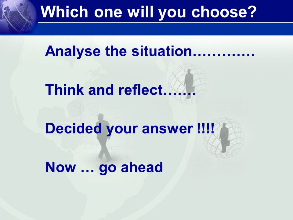Which one will you choose? Analyse the situation…………. Think and reflect……. Decided your answer !!!! Now … go ahead