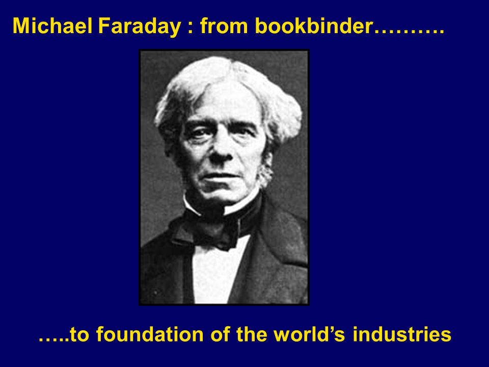 Michael Faraday : from bookbinder………. …..to foundation of the worlds industries