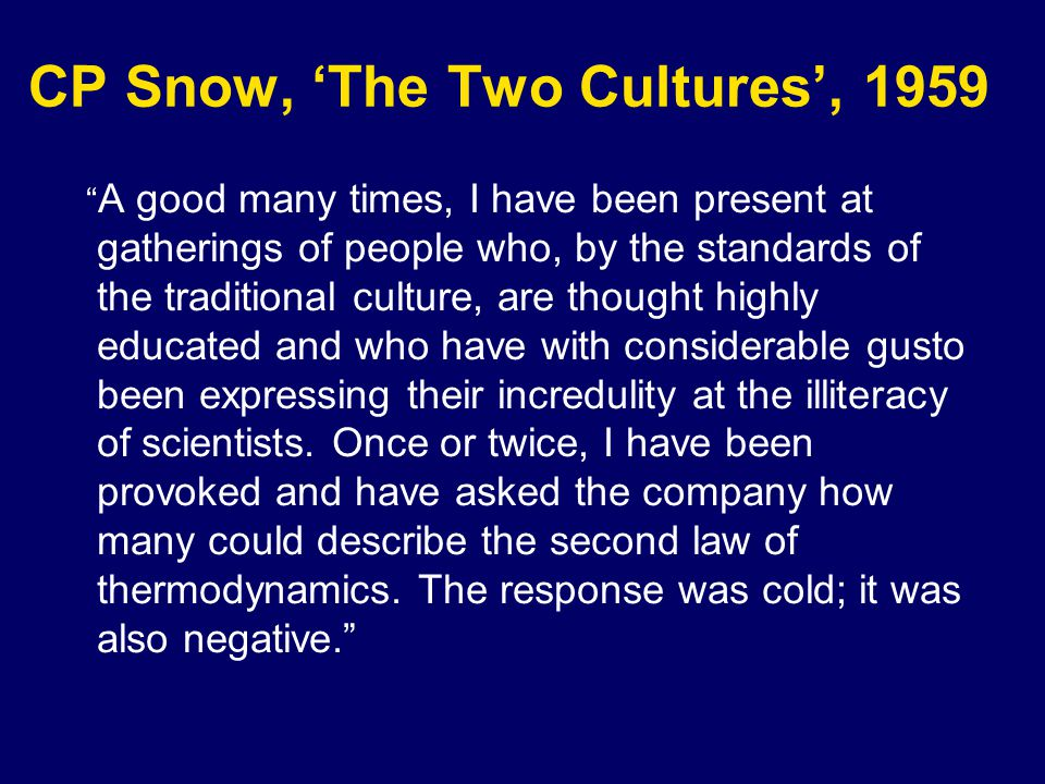 CP Snow, The Two Cultures, 1959 A good many times, I have been present at gatherings of people who, by the standards of the traditional culture, are thought highly educated and who have with considerable gusto been expressing their incredulity at the illiteracy of scientists.
