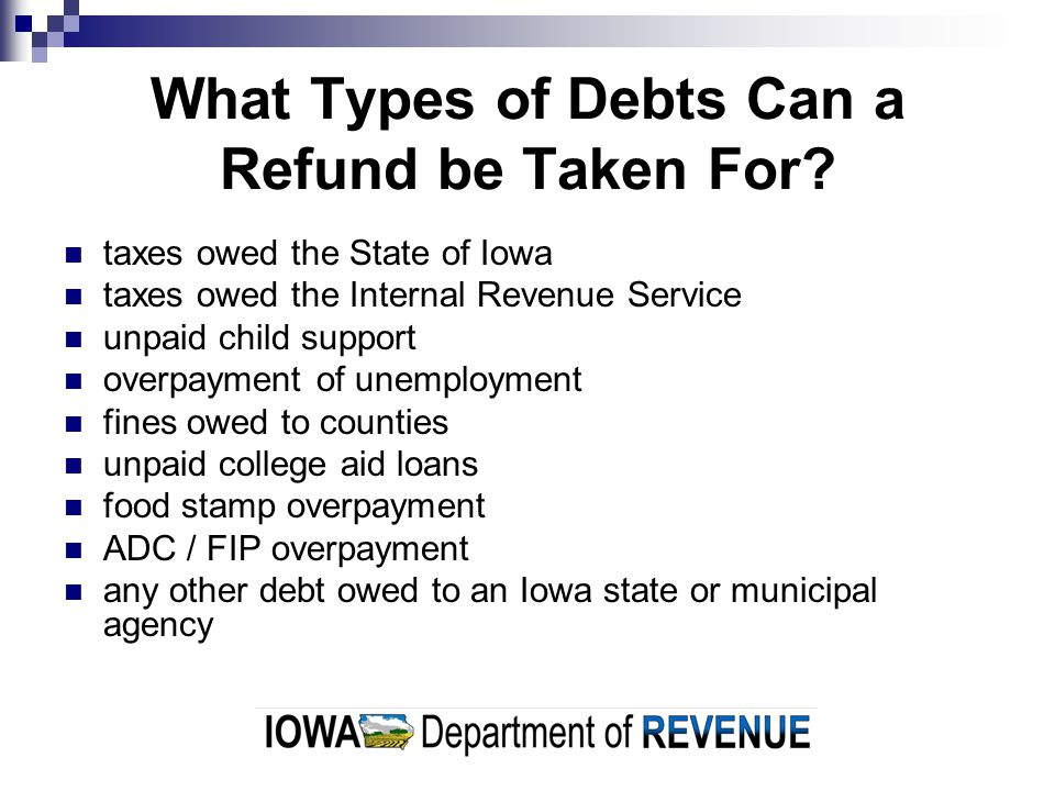 What Types of Debts Can a Refund be Taken For? taxes owed the State of Iowa taxes owed the Internal Revenue Service unpaid child support overpayment o