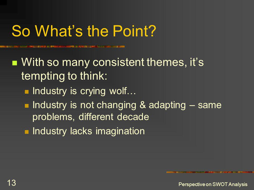 Perspective on SWOT Analysis 13 So Whats the Point? With so many consistent themes, its tempting to think: Industry is crying wolf… Industry is not ch
