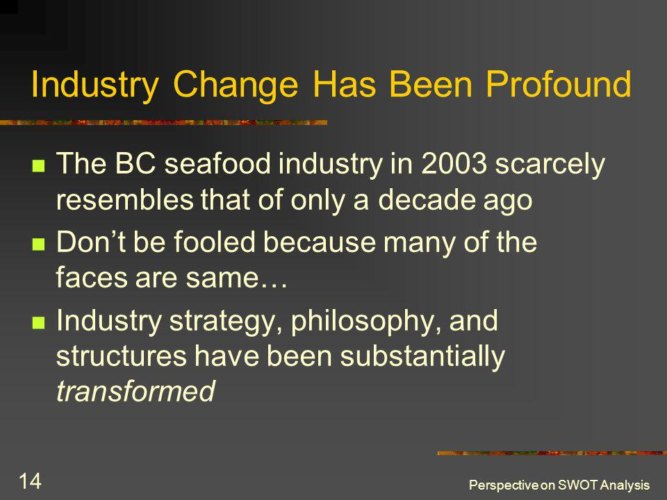 Perspective on SWOT Analysis 14 Industry Change Has Been Profound The BC seafood industry in 2003 scarcely resembles that of only a decade ago Dont be