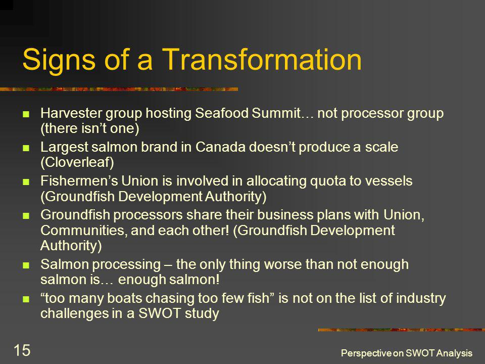 Perspective on SWOT Analysis 15 Signs of a Transformation Harvester group hosting Seafood Summit… not processor group (there isnt one) Largest salmon brand in Canada doesnt produce a scale (Cloverleaf) Fishermens Union is involved in allocating quota to vessels (Groundfish Development Authority) Groundfish processors share their business plans with Union, Communities, and each other.
