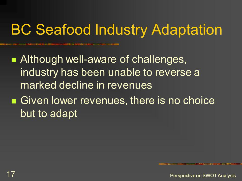 Perspective on SWOT Analysis 17 BC Seafood Industry Adaptation Although well-aware of challenges, industry has been unable to reverse a marked decline in revenues Given lower revenues, there is no choice but to adapt