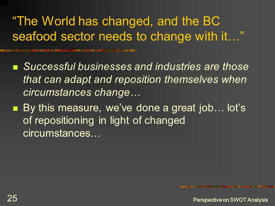 Perspective on SWOT Analysis 25 The World has changed, and the BC seafood sector needs to change with it… Successful businesses and industries are tho