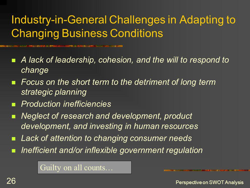 Perspective on SWOT Analysis 26 Industry-in-General Challenges in Adapting to Changing Business Conditions A lack of leadership, cohesion, and the will to respond to change Focus on the short term to the detriment of long term strategic planning Production inefficiencies Neglect of research and development, product development, and investing in human resources Lack of attention to changing consumer needs Inefficient and/or inflexible government regulation Guilty on all counts…