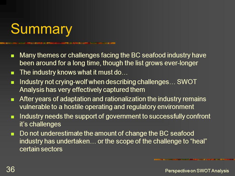 Perspective on SWOT Analysis 36 Summary Many themes or challenges facing the BC seafood industry have been around for a long time, though the list grows ever-longer The industry knows what it must do… Industry not crying-wolf when describing challenges… SWOT Analysis has very effectively captured them After years of adaptation and rationalization the industry remains vulnerable to a hostile operating and regulatory environment Industry needs the support of government to successfully confront its challenges Do not underestimate the amount of change the BC seafood industry has undertaken… or the scope of the challenge to heal certain sectors