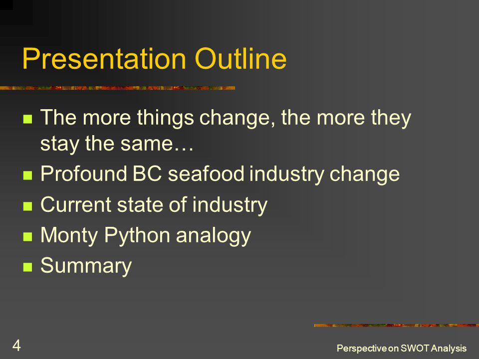 Perspective on SWOT Analysis 4 Presentation Outline The more things change, the more they stay the same… Profound BC seafood industry change Current state of industry Monty Python analogy Summary