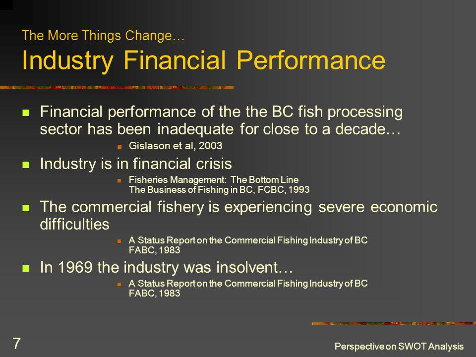 Perspective on SWOT Analysis 7 The More Things Change… Industry Financial Performance Financial performance of the the BC fish processing sector has been inadequate for close to a decade… Gislason et al, 2003 Industry is in financial crisis Fisheries Management: The Bottom Line The Business of Fishing in BC, FCBC, 1993 The commercial fishery is experiencing severe economic difficulties A Status Report on the Commercial Fishing Industry of BC FABC, 1983 In 1969 the industry was insolvent… A Status Report on the Commercial Fishing Industry of BC FABC, 1983
