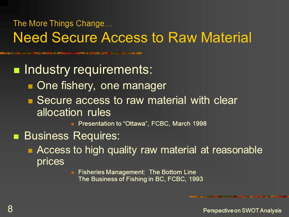 Perspective on SWOT Analysis 8 The More Things Change… Need Secure Access to Raw Material Industry requirements: One fishery, one manager Secure acces