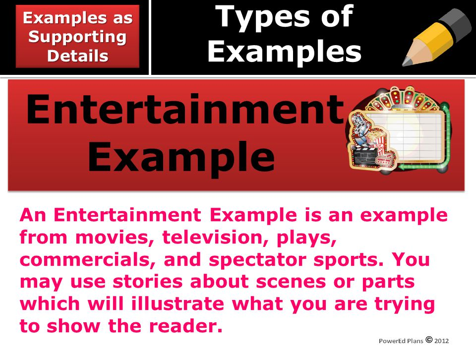Types of Examples Entertainment Example An Entertainment Example is an example from movies, television, plays, commercials, and spectator sports.