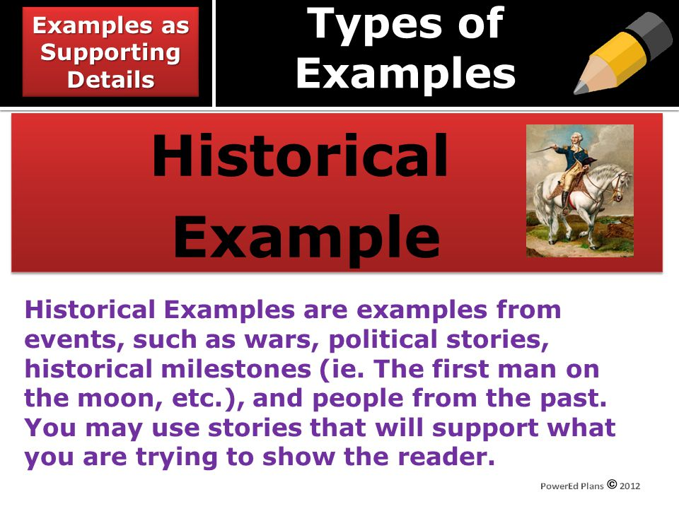 Types of Examples Historical Example Historical Example Historical Examples are examples from events, such as wars, political stories, historical milestones (ie.