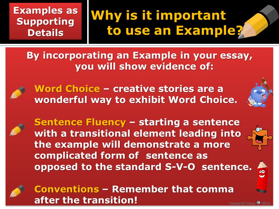 By incorporating an Example in your essay, you will show evidence of: Word Choice – creative stories are a wonderful way to exhibit Word Choice.