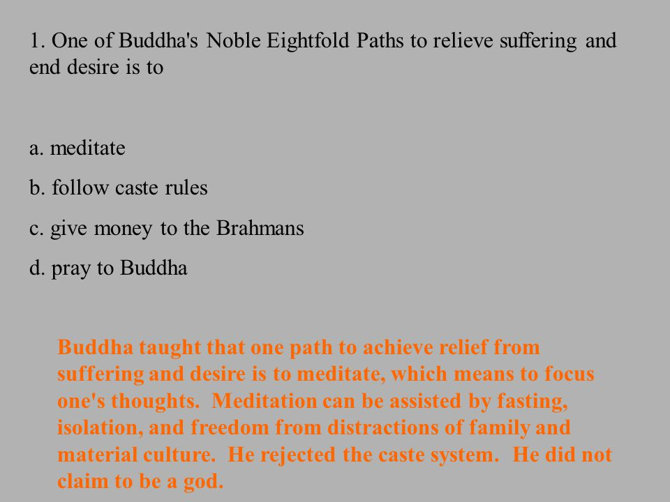 1. One of Buddha's Noble Eightfold Paths to relieve suffering and end desire is to a. meditate b. follow caste rules c. give money to the Brahmans d.