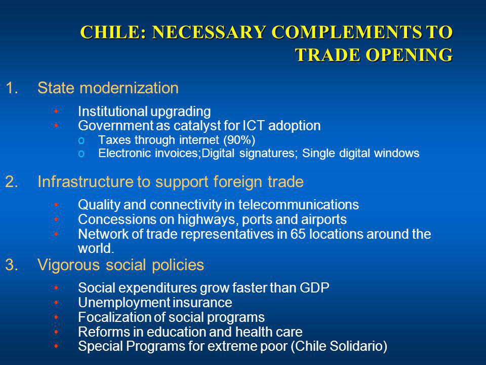 CHILE: NECESSARY COMPLEMENTS TO TRADE OPENING 1.State modernization Institutional upgrading Government as catalyst for ICT adoption oTaxes through internet (90%) oElectronic invoices;Digital signatures; Single digital windows 2.Infrastructure to support foreign trade Quality and connectivity in telecommunications Concessions on highways, ports and airports Network of trade representatives in 65 locations around the world.