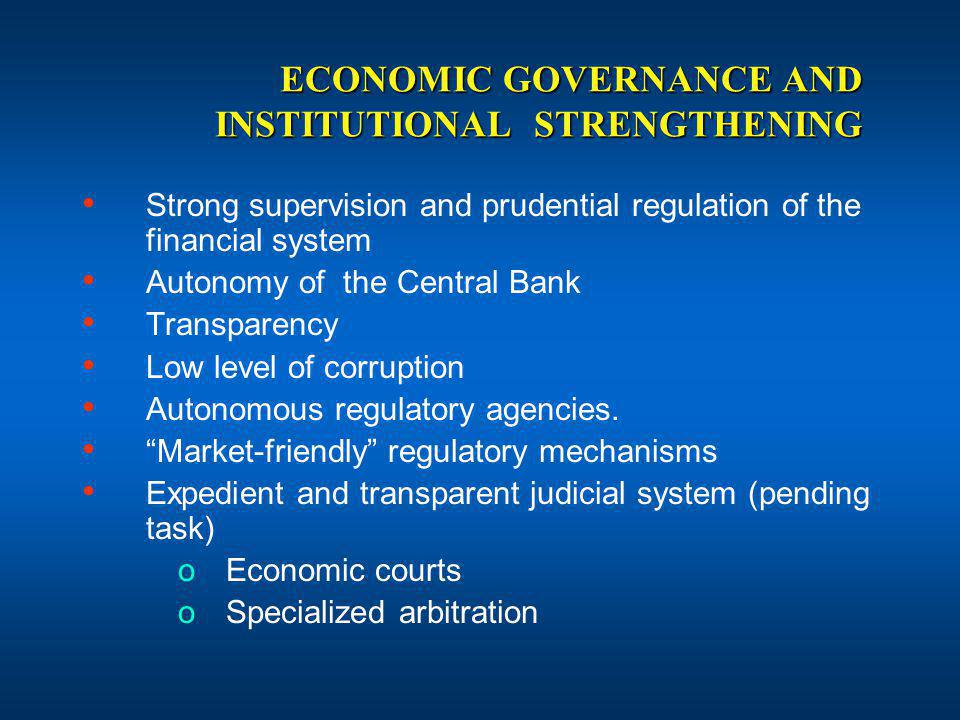 ECONOMIC GOVERNANCE AND INSTITUTIONAL STRENGTHENING Strong supervision and prudential regulation of the financial system Autonomy of the Central Bank Transparency Low level of corruption Autonomous regulatory agencies.