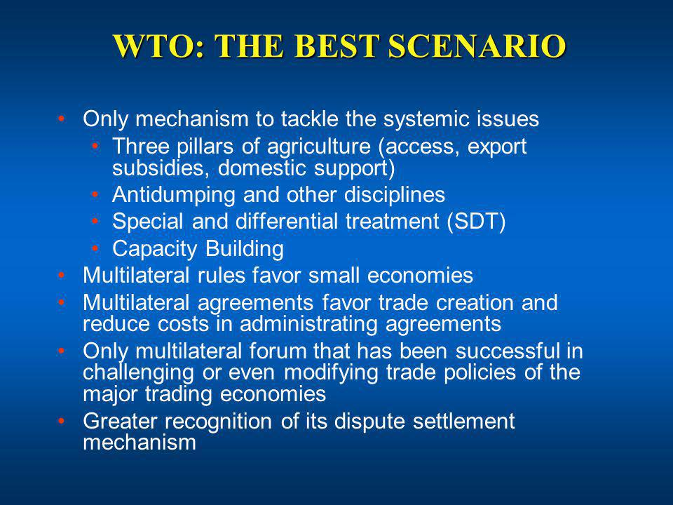WTO: THE BEST SCENARIO Only mechanism to tackle the systemic issues Three pillars of agriculture (access, export subsidies, domestic support) Antidumping and other disciplines Special and differential treatment (SDT) Capacity Building Multilateral rules favor small economies Multilateral agreements favor trade creation and reduce costs in administrating agreements Only multilateral forum that has been successful in challenging or even modifying trade policies of the major trading economies Greater recognition of its dispute settlement mechanism