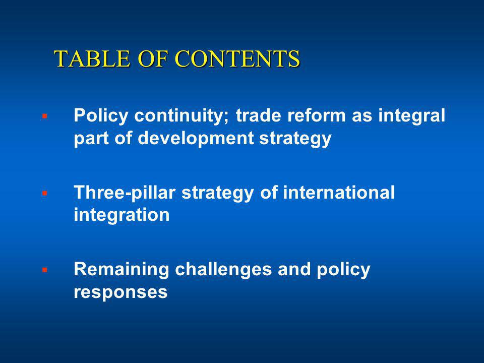 TABLE OF CONTENTS Policy continuity; trade reform as integral part of development strategy Three-pillar strategy of international integration Remaining challenges and policy responses