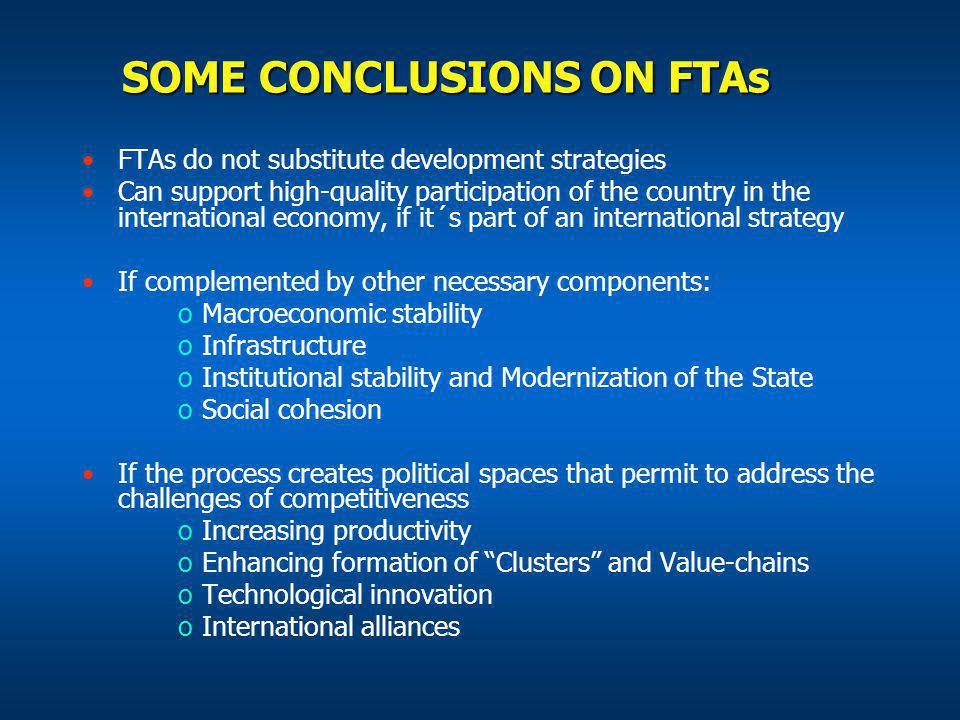 SOME CONCLUSIONS ON FTAs FTAs do not substitute development strategies Can support high-quality participation of the country in the international economy, if it´s part of an international strategy If complemented by other necessary components: oMacroeconomic stability oInfrastructure oInstitutional stability and Modernization of the State oSocial cohesion If the process creates political spaces that permit to address the challenges of competitiveness oIncreasing productivity oEnhancing formation of Clusters and Value-chains oTechnological innovation oInternational alliances