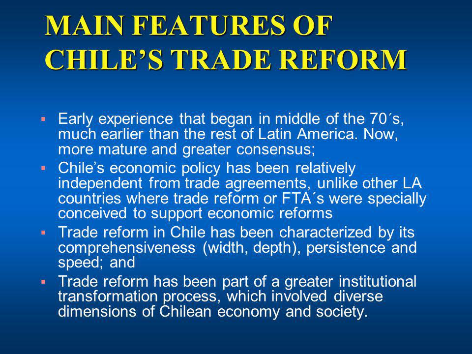 MAIN FEATURES OF CHILES TRADE REFORM Early experience that began in middle of the 70´s, much earlier than the rest of Latin America.