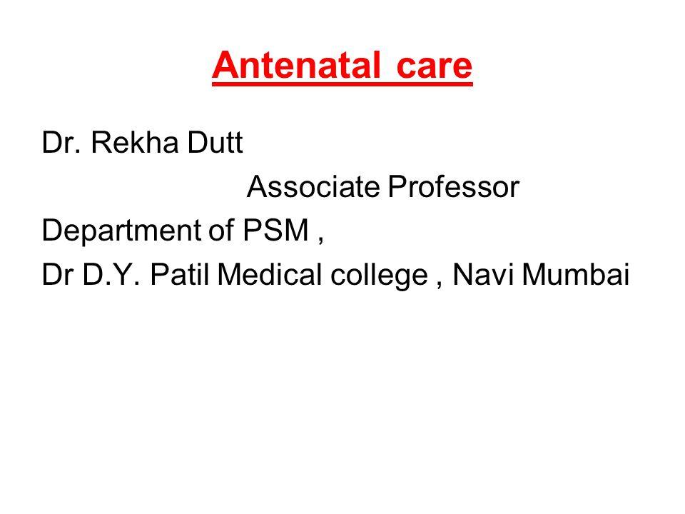Antenatal care Dr. Rekha Dutt Associate Professor Department of PSM, Dr D.Y. Patil Medical college, Navi Mumbai