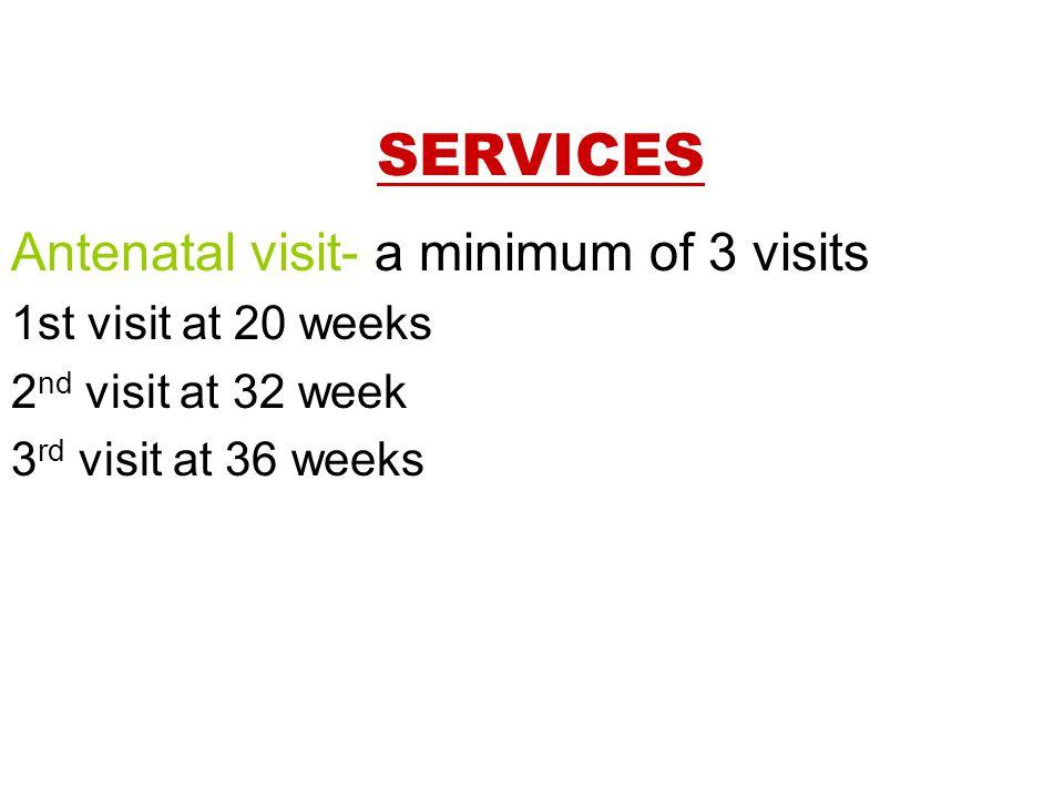 SERVICES Antenatal visit- a minimum of 3 visits 1st visit at 20 weeks 2 nd visit at 32 week 3 rd visit at 36 weeks