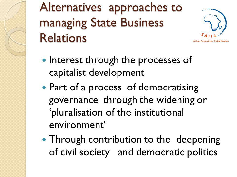Alternatives approaches to managing State Business Relations Interest through the processes of capitalist development Part of a process of democratising governance through the widening or pluralisation of the institutional environment Through contribution to the deepening of civil society and democratic politics