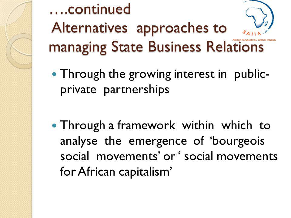 ….continued Alternatives approaches to managing State Business Relations Through the growing interest in public- private partnerships Through a framework within which to analyse the emergence of bourgeois social movements or social movements for African capitalism