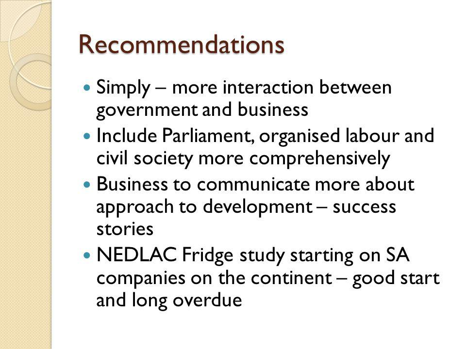 Recommendations Simply – more interaction between government and business Include Parliament, organised labour and civil society more comprehensively Business to communicate more about approach to development – success stories NEDLAC Fridge study starting on SA companies on the continent – good start and long overdue