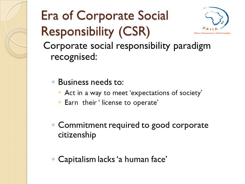 Era of Corporate Social Responsibility (CSR) Corporate social responsibility paradigm recognised: Business needs to: Act in a way to meet expectations of society Earn their license to operate Commitment required to good corporate citizenship Capitalism lacks a human face