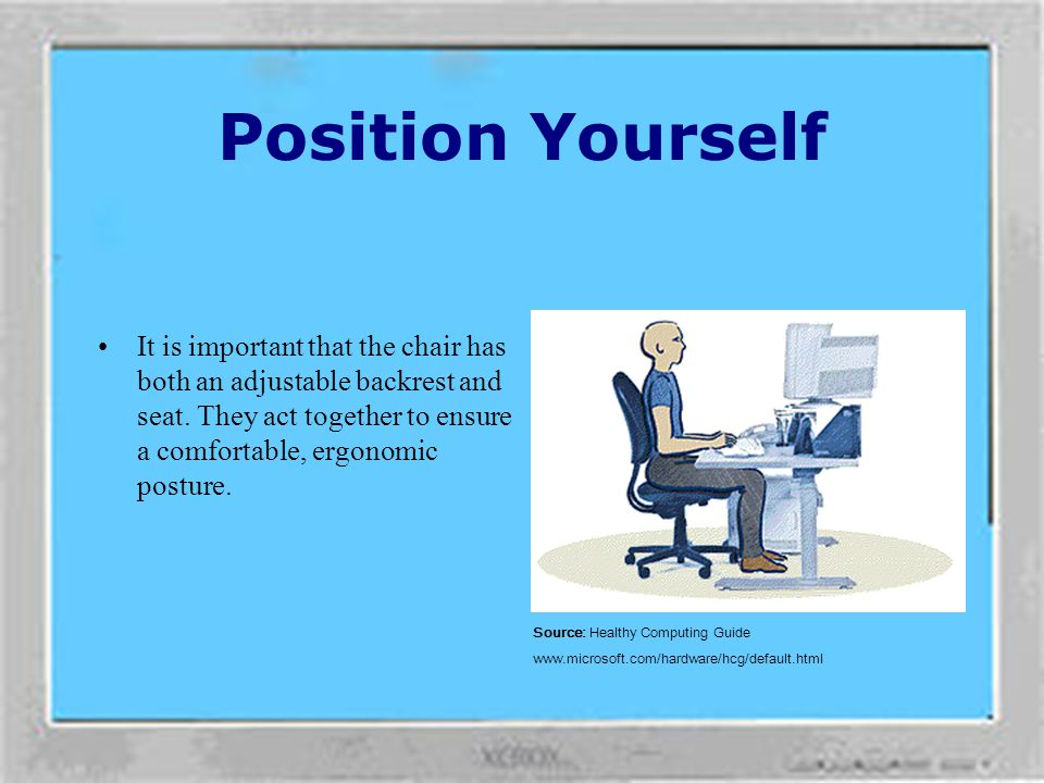 Position Yourself Adjust your work surface height and your chair to assume a comfortable and natural body posture. Source: Healthy Computing Guide www