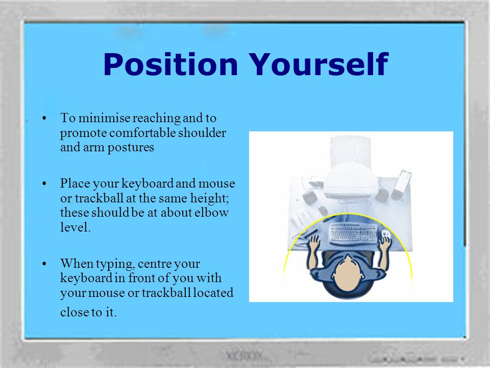 Position Yourself Zone your workstation. Source: Healthy Computing Guide www.microsoft.com/hardware/hcg/default.html