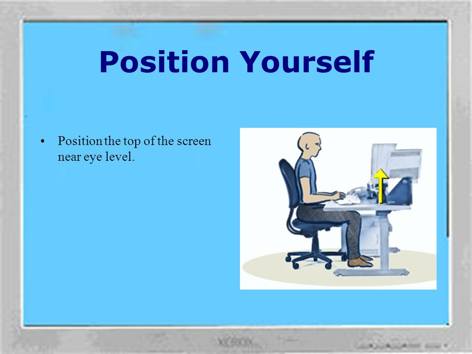 Position Yourself To minimise neck bending and twisting. Centre your monitor in front of you. Consider placing your documents directly in front of you