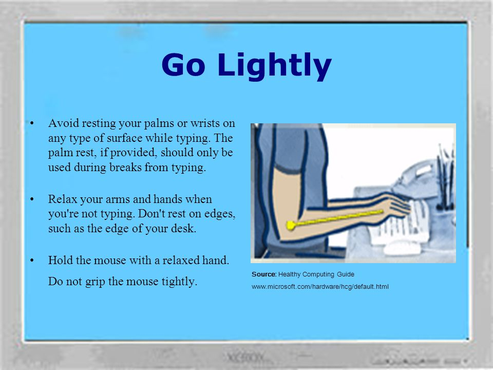 Go Lightly Type with a light touch, keeping your hands and fingers relaxed, as it takes little effort to activate keyboard keys. Also, use a light tou