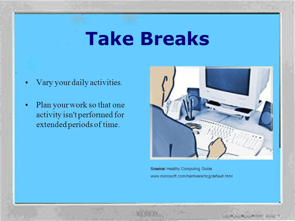 Taking breaks can go a long way in helping your body recover from any activity and may help you avoid MSDs. The length and frequency of breaks that ar
