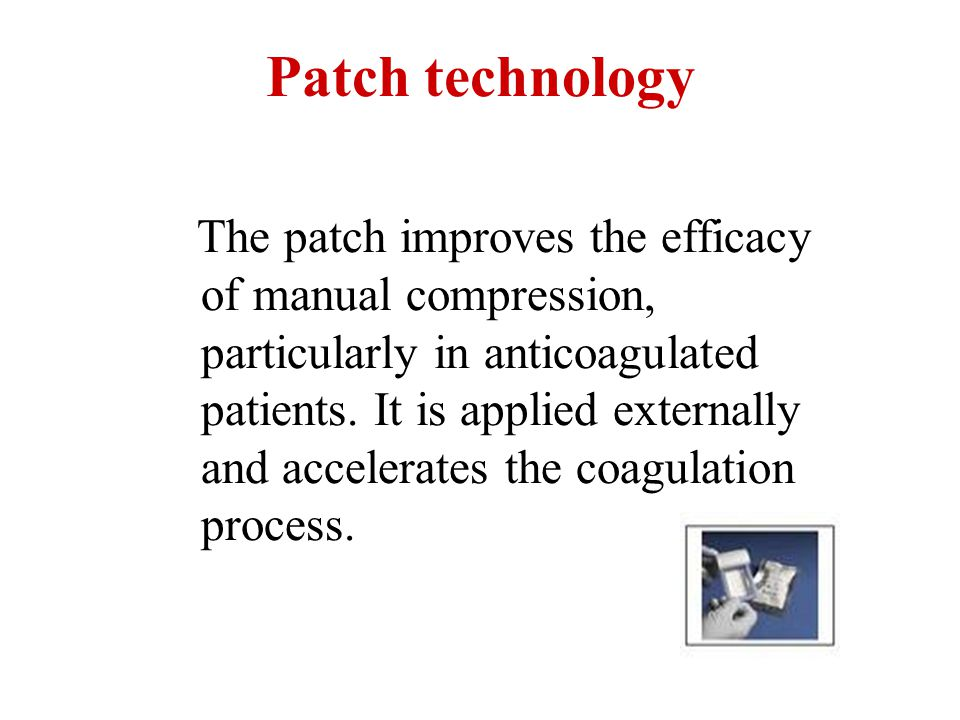 Patch technology The patch improves the efficacy of manual compression, particularly in anticoagulated patients. It is applied externally and accelera