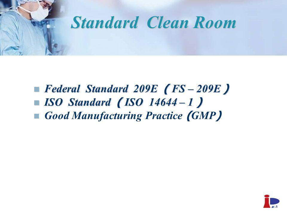Standard Clean Room Federal Standard 209E ( FS – 209E ) Federal Standard 209E ( FS – 209E ) ISO Standard ( ISO 14644 – 1 ) ISO Standard ( ISO 14644 –