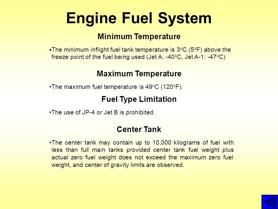 Engine Fuel System Minimum Temperature Maximum Temperature The maximum fuel temperature is 49 o C (120 o F). Center Tank The minimum inflight fuel tan