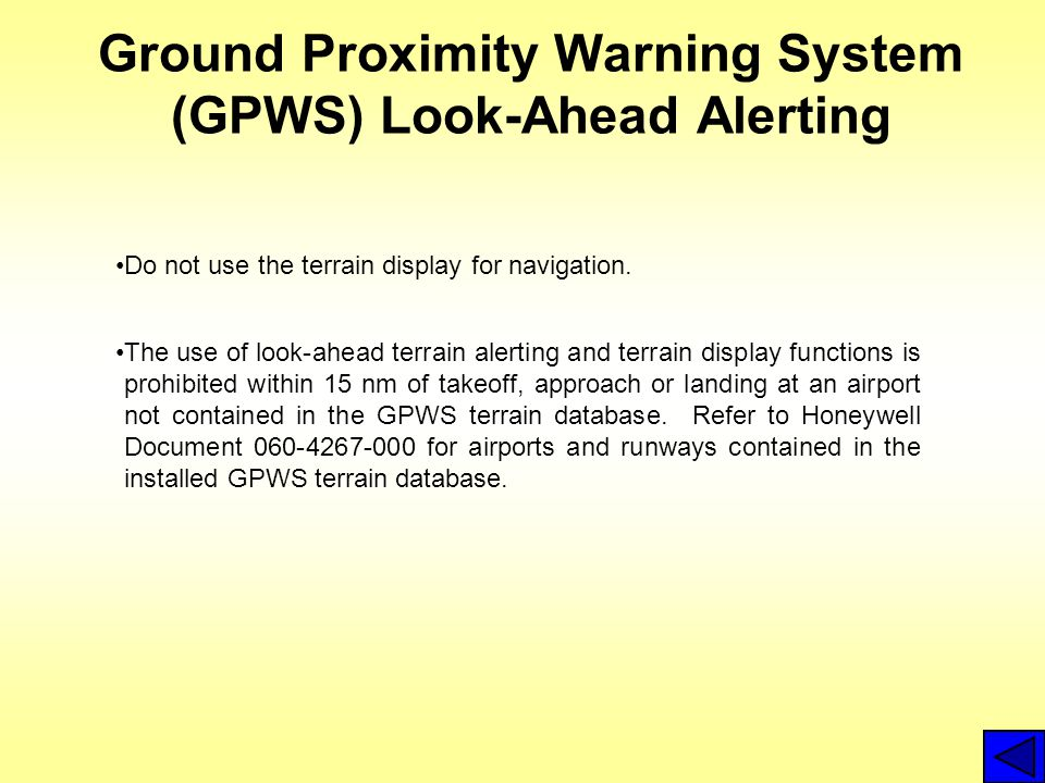 Ground Proximity Warning System (GPWS) Look-Ahead Alerting Do not use the terrain display for navigation. The use of look-ahead terrain alerting and t