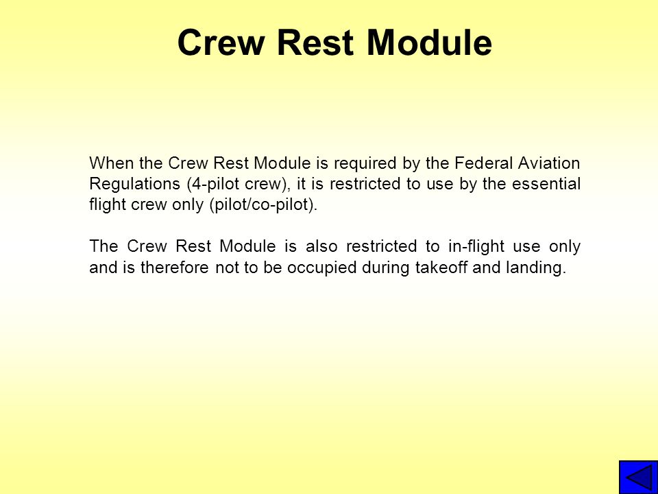 Crew Rest Module When the Crew Rest Module is required by the Federal Aviation Regulations (4-pilot crew), it is restricted to use by the essential flight crew only (pilot/co-pilot).
