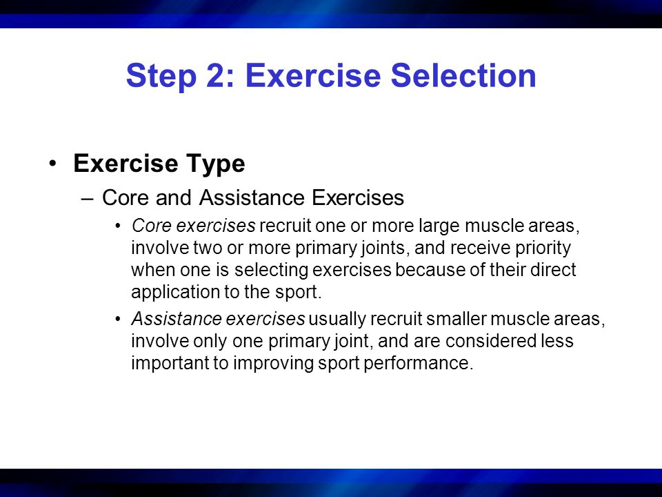 Step 2: Exercise Selection Exercise Type –Core and Assistance Exercises Core exercises recruit one or more large muscle areas, involve two or more pri