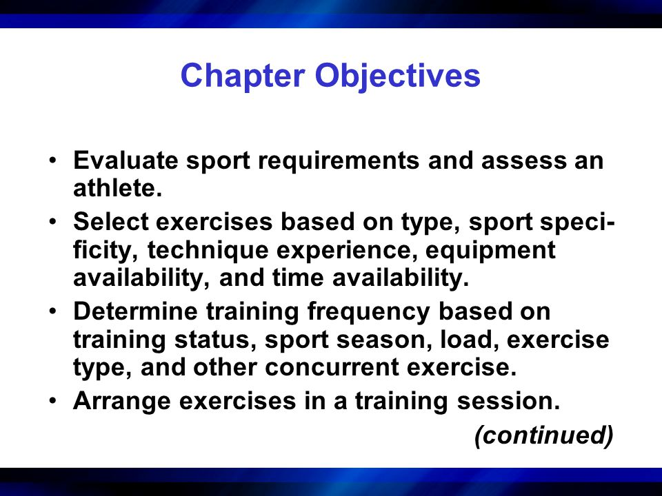 Chapter Objectives Evaluate sport requirements and assess an athlete. Select exercises based on type, sport speci- ficity, technique experience, equip