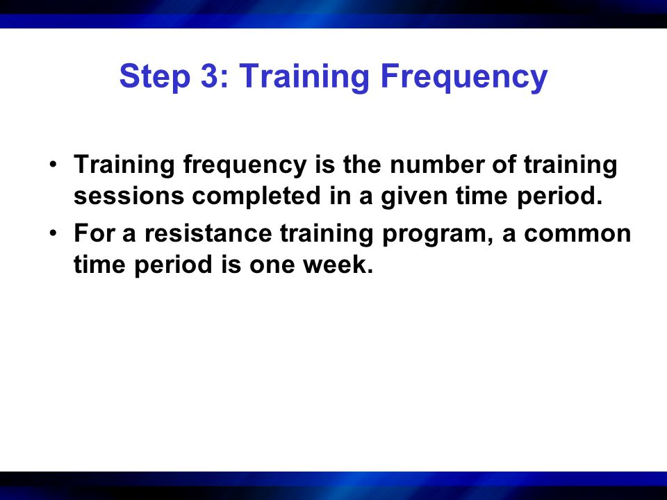 Step 3: Training Frequency Training frequency is the number of training sessions completed in a given time period. For a resistance training program,