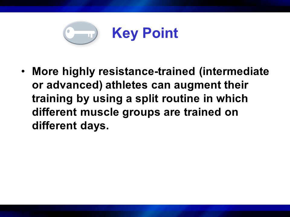 Key Point More highly resistance-trained (intermediate or advanced) athletes can augment their training by using a split routine in which different mu