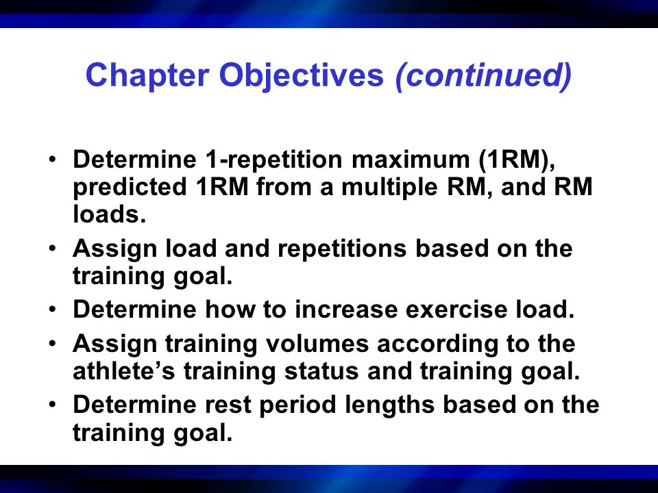 Step 5: Training Load and Repetitions 1RM and Multiple-RM Testing Options –Testing the 1RM 1RM testing requires adequate training status (intermediate or advanced) and experience with the exercises being tested.
