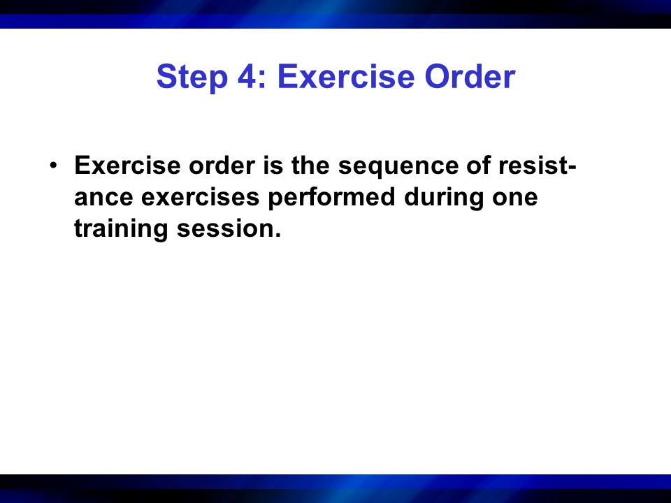 Step 4: Exercise Order Exercise order is the sequence of resist- ance exercises performed during one training session.