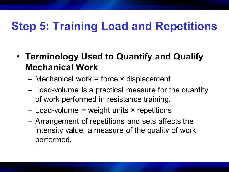 Step 5: Training Load and Repetitions Terminology Used to Quantify and Qualify Mechanical Work –Mechanical work = force × displacement –Load-volume is