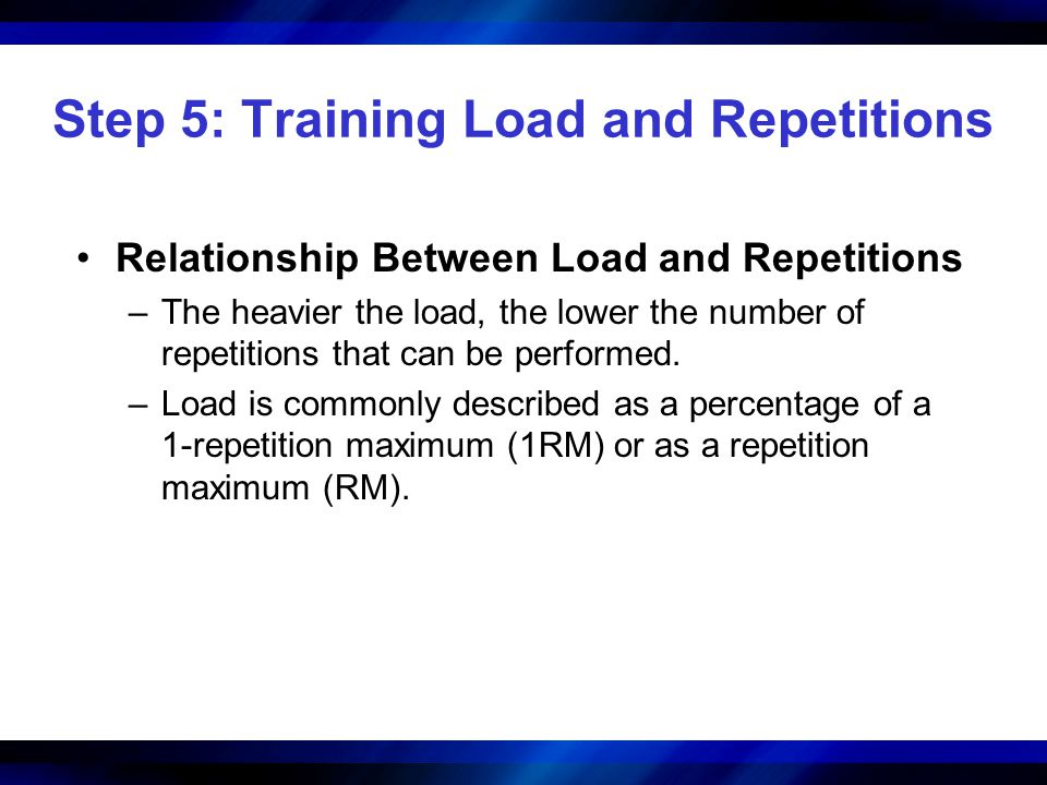 Step 5: Training Load and Repetitions Relationship Between Load and Repetitions –The heavier the load, the lower the number of repetitions that can be